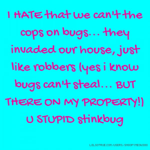 HATE that we can't the cops on bugs... they invaded our house, just ...