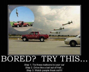 Bored? Try this... Step 1 Tie these balloons to your car Step 2 Drive ...