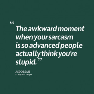 Quotes Picture: the awkward moment when your sarcasm is so advanced ...