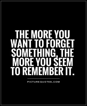 the more you want to forget something, the more you seem to remember ...