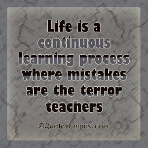 Life is a continuous learning process where mistakes are the terror ...