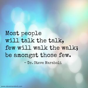 Most people will talk the talk, few will walk the walk; be amongst ...