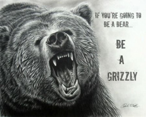 If you're gonna be a bear, be a grizzly.