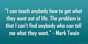 can teach anybody how to get what they want out of life. The problem ...