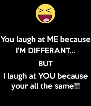 you-laugh-at-me-because-i-m-differant-but-i-laugh-at-you-because-your ...