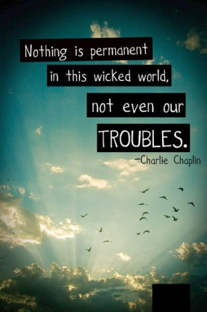 ... Nothing is permanent in this wicked world, not even our troubles