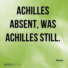 Achilles absent, was Achilles still.