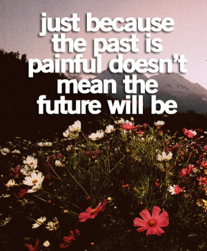 Just because the past is painful doesn't mean the future will be