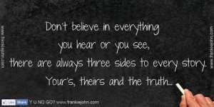 Don't believe in everything you hear or you see, there are always ...