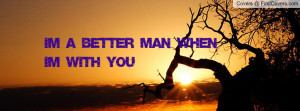 IM A BETTER MAN WHEN IM WITH YOU Profile Facebook Covers