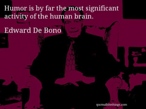 Edward De Bono - quote -- Humor is by far the most significant ...