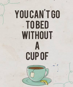 Little Things, You Can't Go to Bed Without A Cup Of Tea ;)