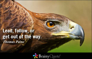 Lead, follow, or get out of the way. - Thomas Paine