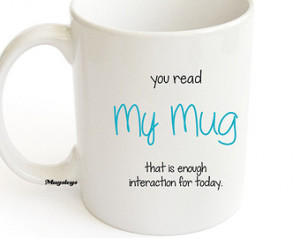Sarcastic quote Mug - You Read My M ug That Is Enough Interaction For ...