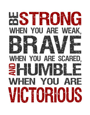 70. be strong when you are weak brave when you are and humble when you ...