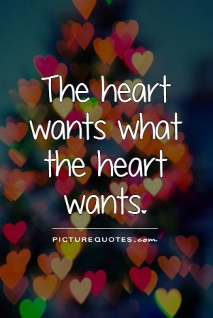 The heart wants what the heart wants. Picture Quote #1