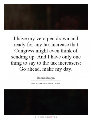 have my veto pen drawn and ready for any tax increase that Congress ...