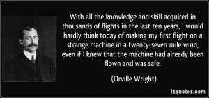 ... that the machine had already been flown and was safe. - Orville Wright