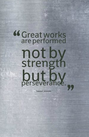 ... are performed not by strength but by perseverance.-Samuel Johnson