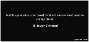 ... mind and narrow waist begin to change places. - E. Joseph Cossman