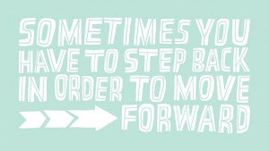 Sometimes you have to step back in order to move forward!