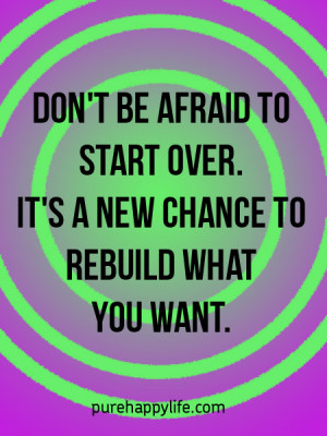 Don't be afraid to start over. It's a new chance to rebuild what ...