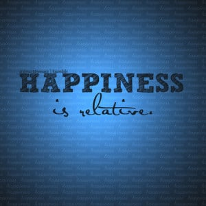 Happiness Is Relative ~ Happiness Quote
