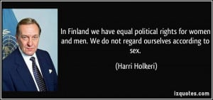 In Finland we have equal political rights for women and men. We do not ...