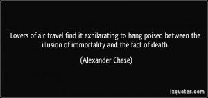 ... the illusion of immortality and the fact of death. - Alexander Chase