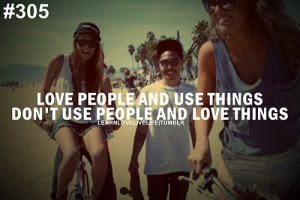 Love people and use things don't use people and love things.