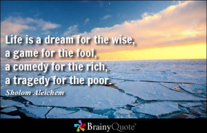 ... fool, a comedy for the rich, a tragedy for the poor. - Sholom Aleichem