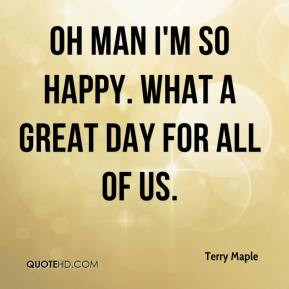 Oh man I'm so happy. What a great day for all of us. - Terry Maple