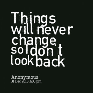 Things will never change so I don't look back