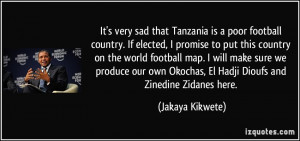 It's very sad that Tanzania is a poor football country. If elected, I ...