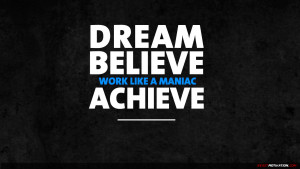 Dream, believe, work like a maniac, achieve!