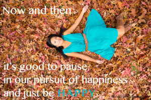 ... it's good to pause in our pursuit of happiness and just be HAPPY