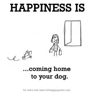 Happiness is, coming home to your dog.