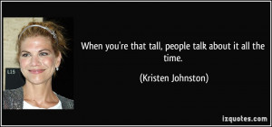... 're that tall, people talk about it all the time. - Kristen Johnston