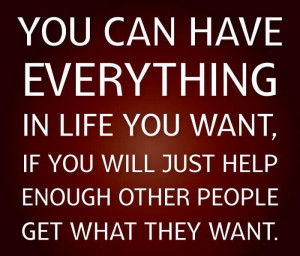 You can have everything in life if you just help enough others get ...