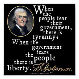 """... government fears the people, there is liberty."""" ~ Thomas Jefferson"""