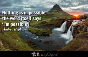 ... is impossible, the word itself says 'I'm possible'! - Audrey Hepburn