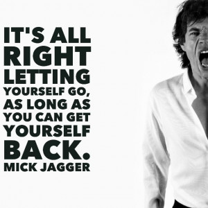 ... letting yourself go, as long as you can get yourself back. Mick Jagger