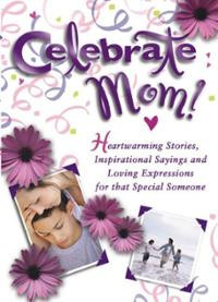 Celebrate Mom: Heartwarming Stories, Inspirational Sayings and Loving ...