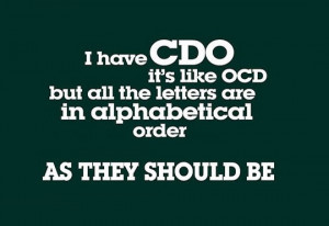 have CDO it's like OCD but all the letters are in alphabetical order ...