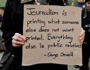 Journalism is printing what someone else does not want printed ...