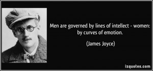 Men are governed by lines of intellect - women: by curves of emotion ...