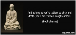 ... to birth and death, you'll never attain enlightenment. - Bodhidharma