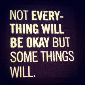 Not everything will be ok But some things will.