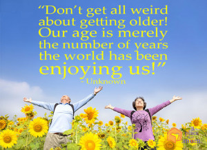 Don't get all weird about getting older! Our age is merely the ...