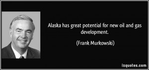... has great potential for new oil and gas development. - Frank Murkowski